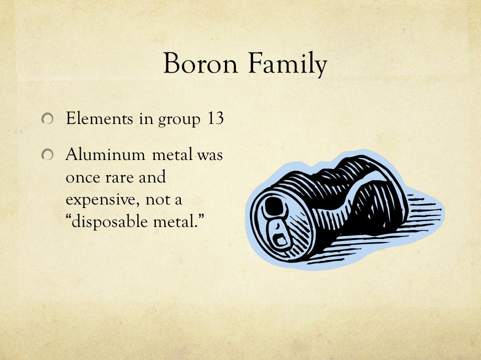 Boron Family Elements in group 13 Aluminum metal was once rare and expensive, not a disposable metal.