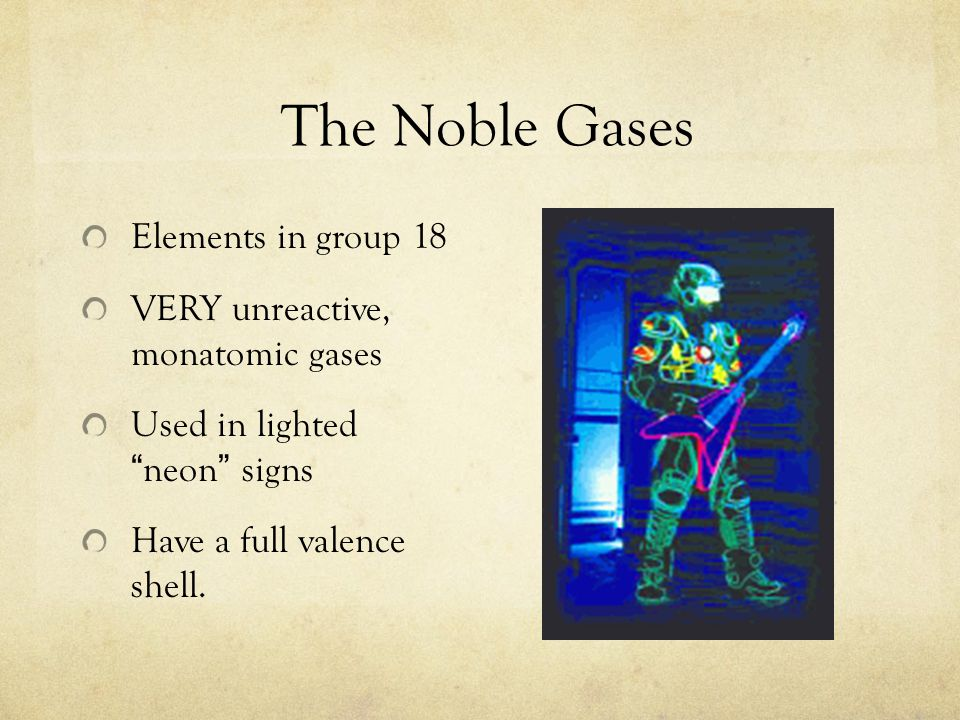 The Noble Gases Elements in group 18 VERY unreactive, monatomic gases Used in lighted neon signs Have a full valence shell.