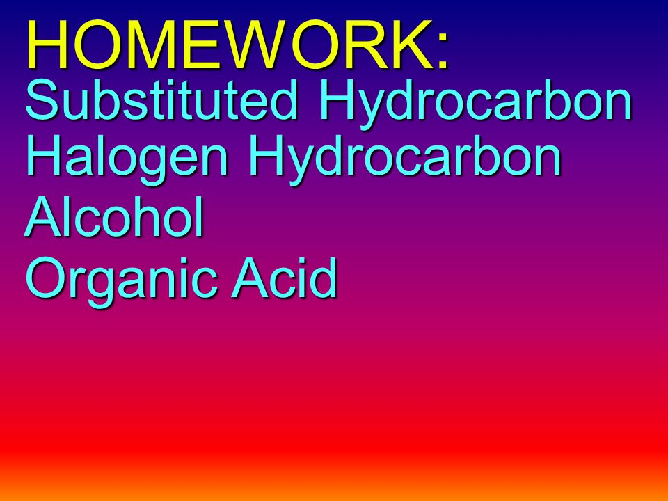 HOMEWORK: Substituted Hydrocarbon Halogen Hydrocarbon Alcohol Organic Acid
