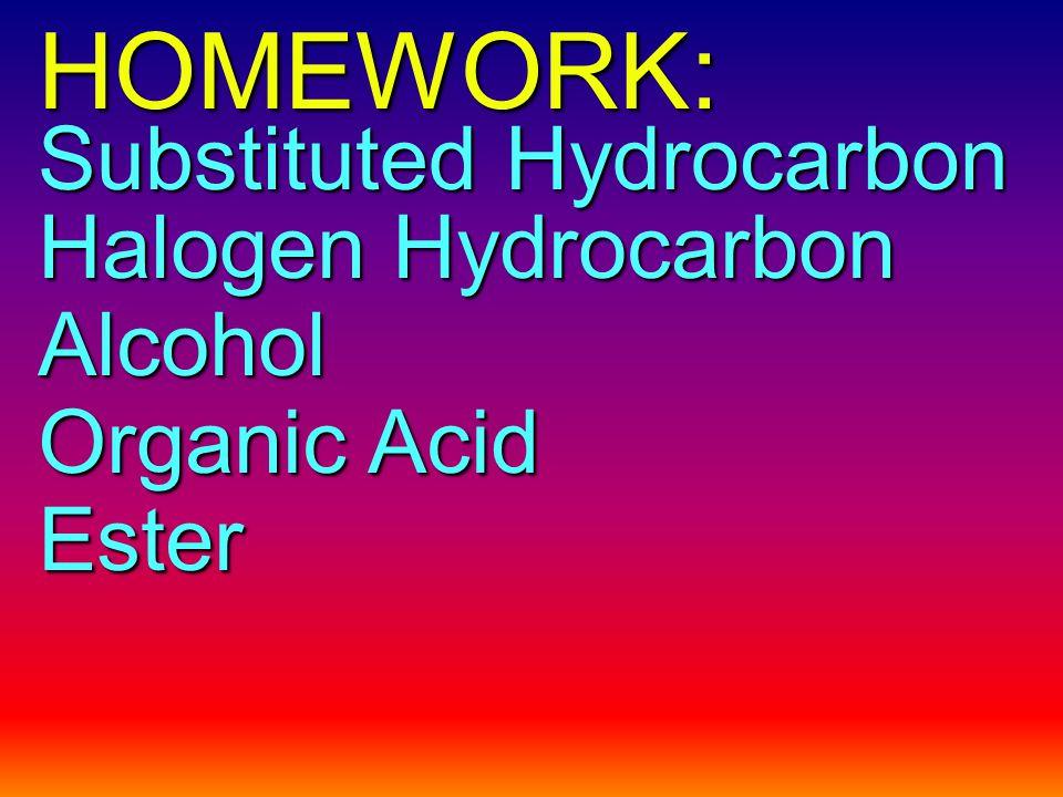 HOMEWORK: Substituted Hydrocarbon Halogen Hydrocarbon Alcohol Organic Acid Ester
