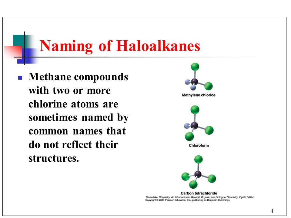 4 Naming of Haloalkanes Methane compounds with two or more chlorine atoms are sometimes named by common names that do not reflect their structures.