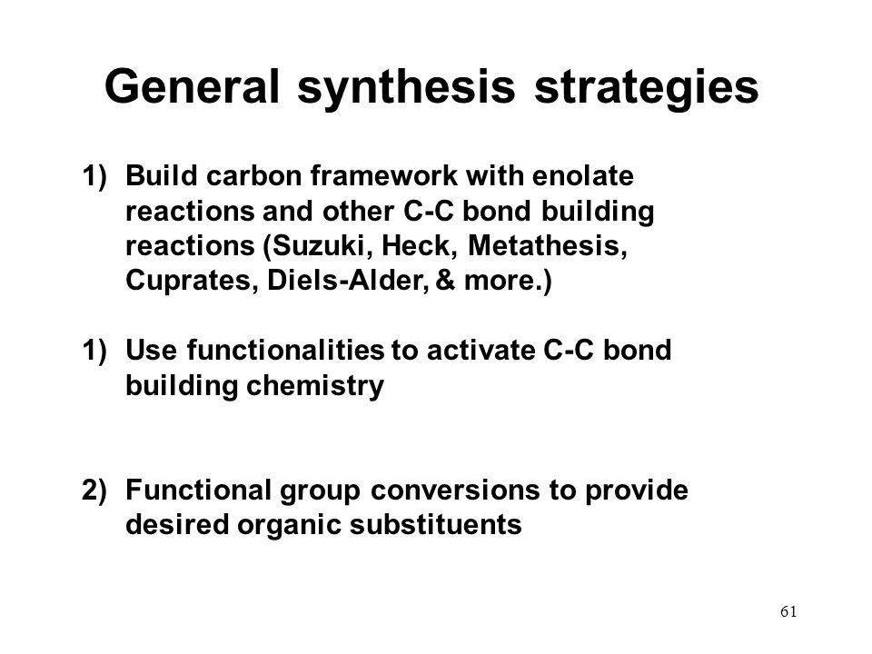 61 General synthesis strategies 1)Build carbon framework with enolate reactions and other C-C bond building reactions (Suzuki, Heck, Metathesis, Cupra