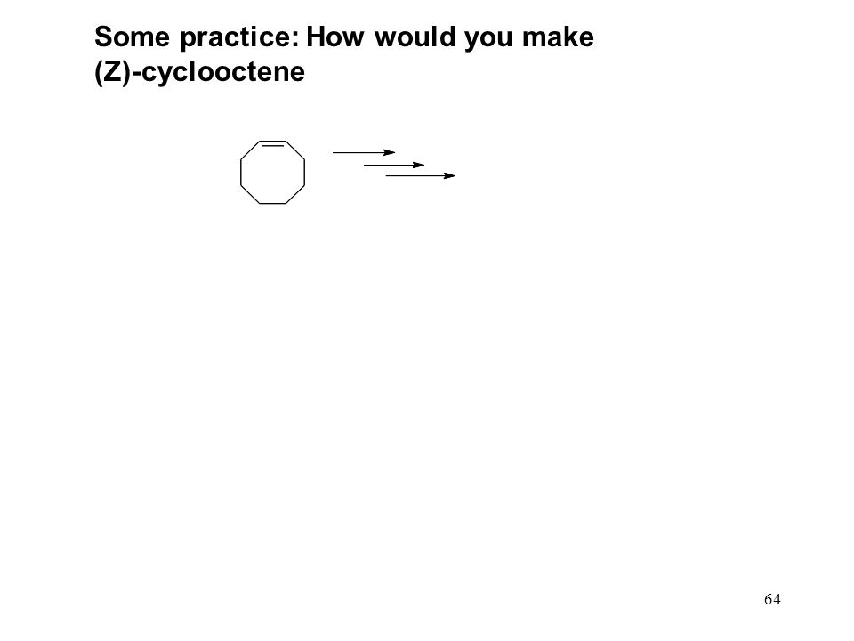 64 Some practice: How would you make (Z)-cyclooctene