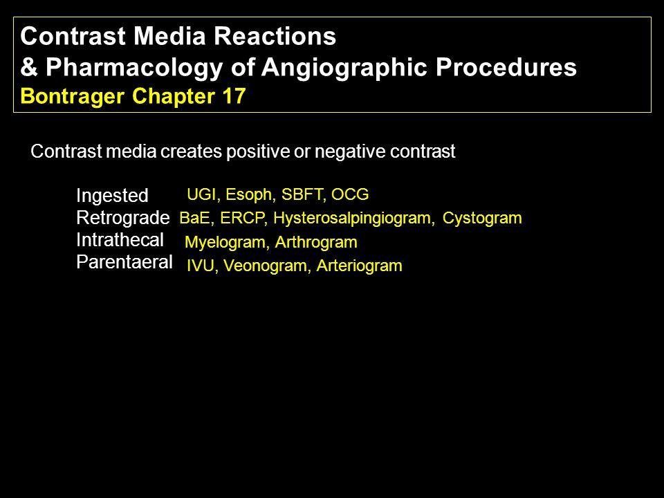 Contrast Media Reactions & Pharmacology of Angiographic Procedures Bontrager Chapter 17 Contrast media creates positive or negative contrast Ingested Retrograde Intrathecal Parentaeral UGI, Esoph, SBFT, OCG BaE, ERCP, Hysterosalpingiogram, Cystogram Myelogram, Arthrogram IVU, Veonogram, Arteriogram