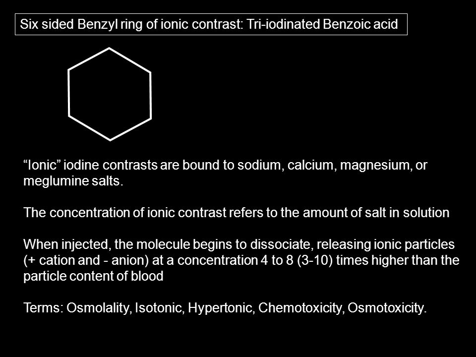 Six sided Benzyl ring of ionic contrast: Tri-iodinated Benzoic acid Ionic iodine contrasts are bound to sodium, calcium, magnesium, or meglumine salts.