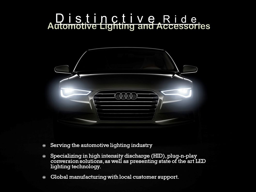  Serving the automotive lighting industry  Specializing in high intensity discharge (HID), plug-n-play conversion solutions, as well as presenting state of the art LED lighting technology.
