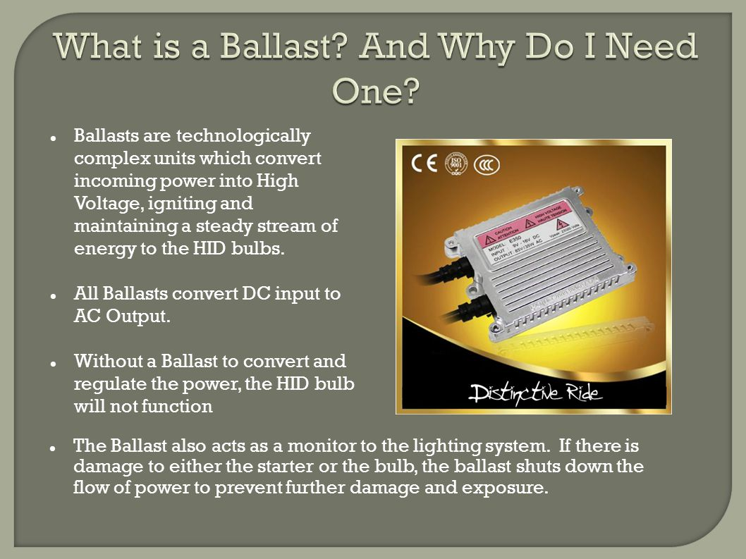 Ballasts are technologically complex units which convert incoming power into High Voltage, igniting and maintaining a steady stream of energy to the HID bulbs.
