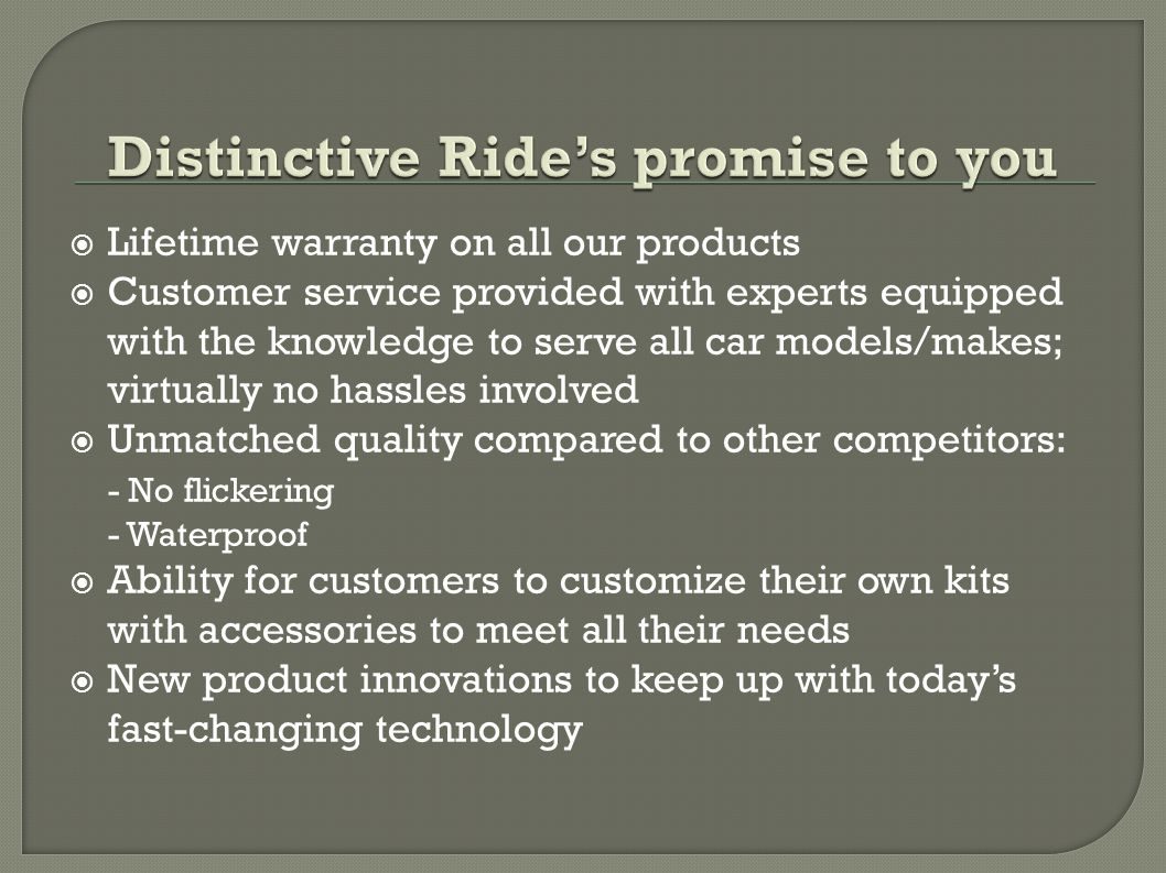  Lifetime warranty on all our products  Customer service provided with experts equipped with the knowledge to serve all car models/makes; virtually no hassles involved  Unmatched quality compared to other competitors: - No flickering - Waterproof  Ability for customers to customize their own kits with accessories to meet all their needs  New product innovations to keep up with today's fast-changing technology