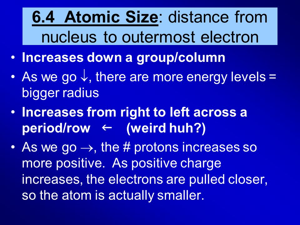 6.4 Atomic Size: distance from nucleus to outermost electron Increases down a group/column As we go , there are more energy levels = bigger radius In