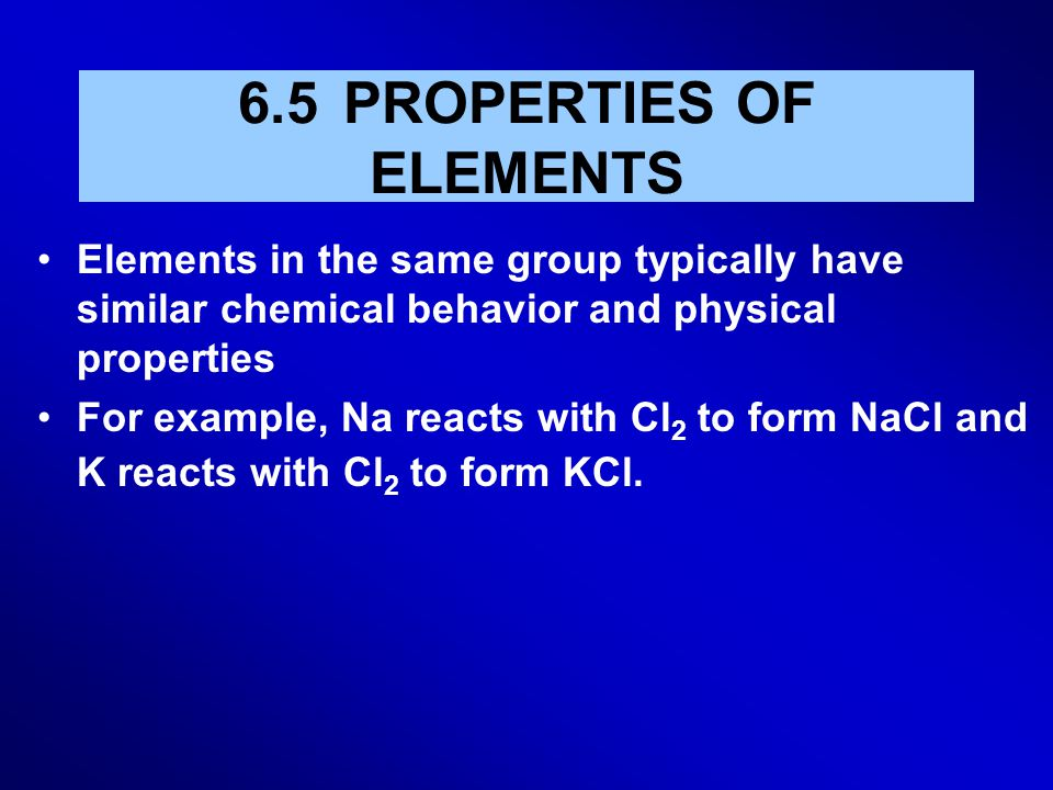 6.5 PROPERTIES OF ELEMENTS Elements in the same group typically have similar chemical behavior and physical properties For example, Na reacts with Cl