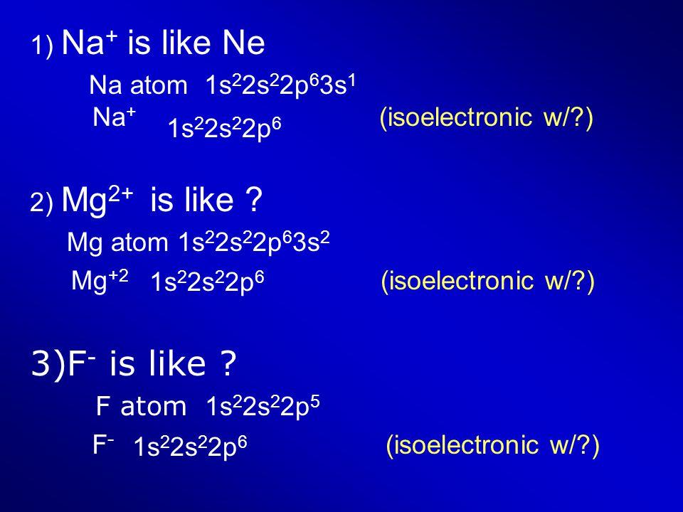 1) Na + is like Ne Na atom 1s 2 2s 2 2p 6 3s 1 Na + (isoelectronic w/?) 2) Mg 2+ is like ? Mg atom 1s 2 2s 2 2p 6 3s 2 Mg +2 (isoelectronic w/?) 3)F -