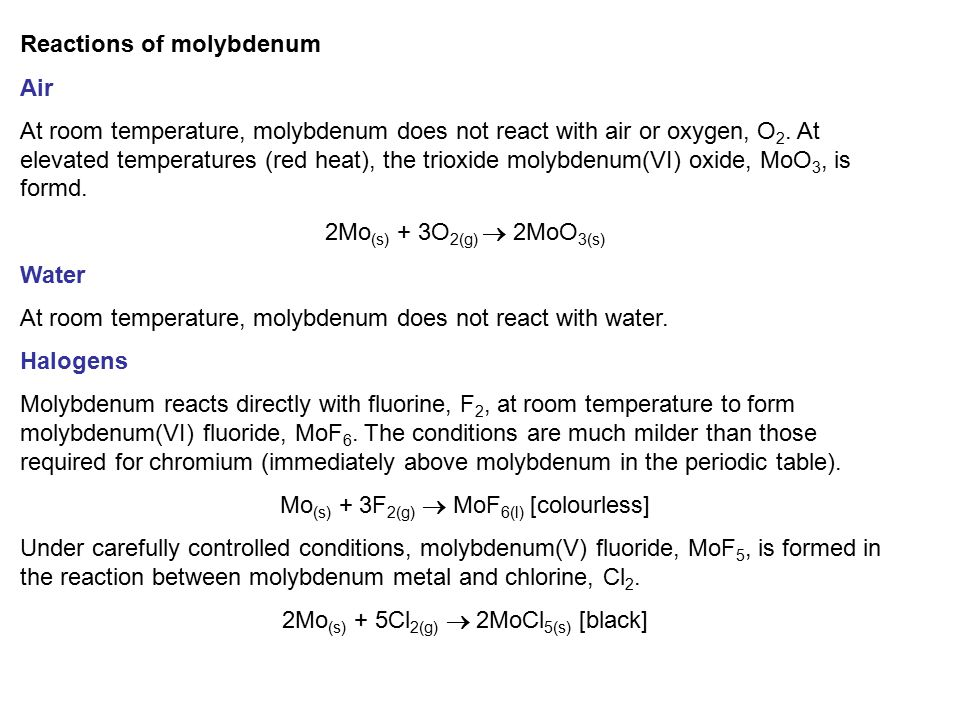 Reactions of molybdenum Air At room temperature, molybdenum does not react with air or oxygen, O 2. At elevated temperatures (red heat), the trioxide