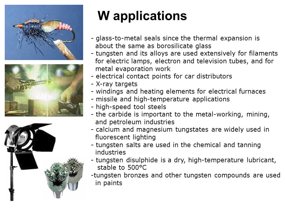 W applications - glass-to-metal seals since the thermal expansion is about the same as borosilicate glass - tungsten and its alloys are used extensive