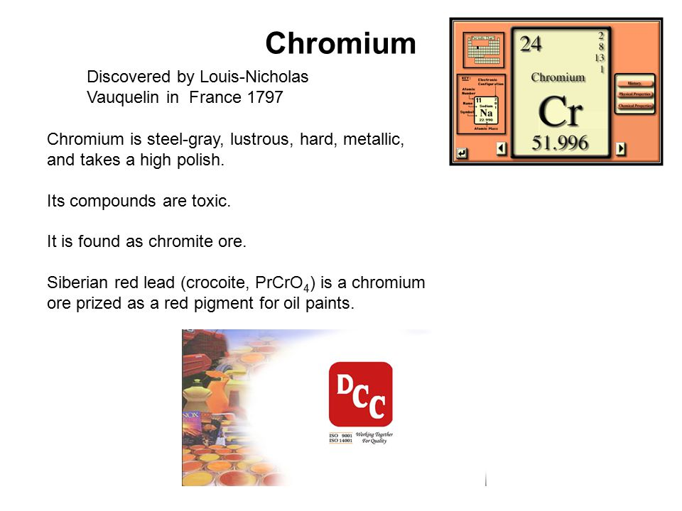 Chromium Discovered by Louis-Nicholas Vauquelin in France 1797 Chromium is steel-gray, lustrous, hard, metallic, and takes a high polish. Its compound