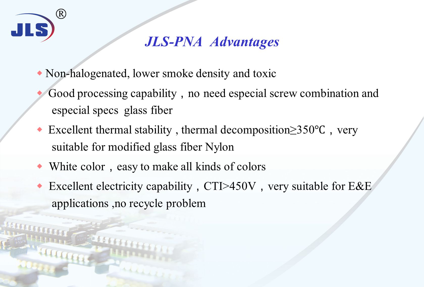 ◆ Non-halogenated, lower smoke density and toxic ◆ Good processing capability , no need especial screw combination and especial specs glass fiber ◆ Excellent thermal stability, thermal decomposition≥350 ℃, very suitable for modified glass fiber Nylon ◆ White color , easy to make all kinds of colors ◆ Excellent electricity capability , CTI>450V , very suitable for E&E applications,no recycle problem JLS-PNA Advantages