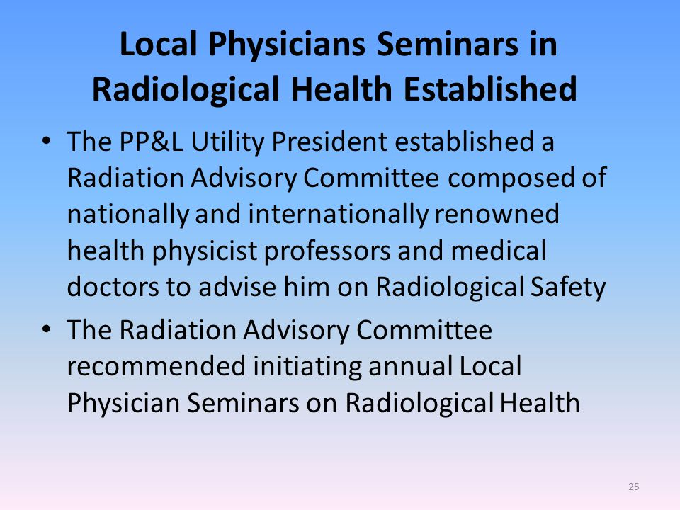 Local Physicians Seminars in Radiological Health Established The PP&L Utility President established a Radiation Advisory Committee composed of nationally and internationally renowned health physicist professors and medical doctors to advise him on Radiological Safety The Radiation Advisory Committee recommended initiating annual Local Physician Seminars on Radiological Health 25