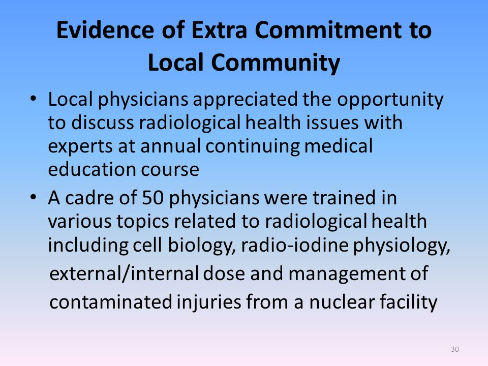 Evidence of Extra Commitment to Local Community Local physicians appreciated the opportunity to discuss radiological health issues with experts at annual continuing medical education course A cadre of 50 physicians were trained in various topics related to radiological health including cell biology, radio-iodine physiology, external/internal dose and management of contaminated injuries from a nuclear facility 30