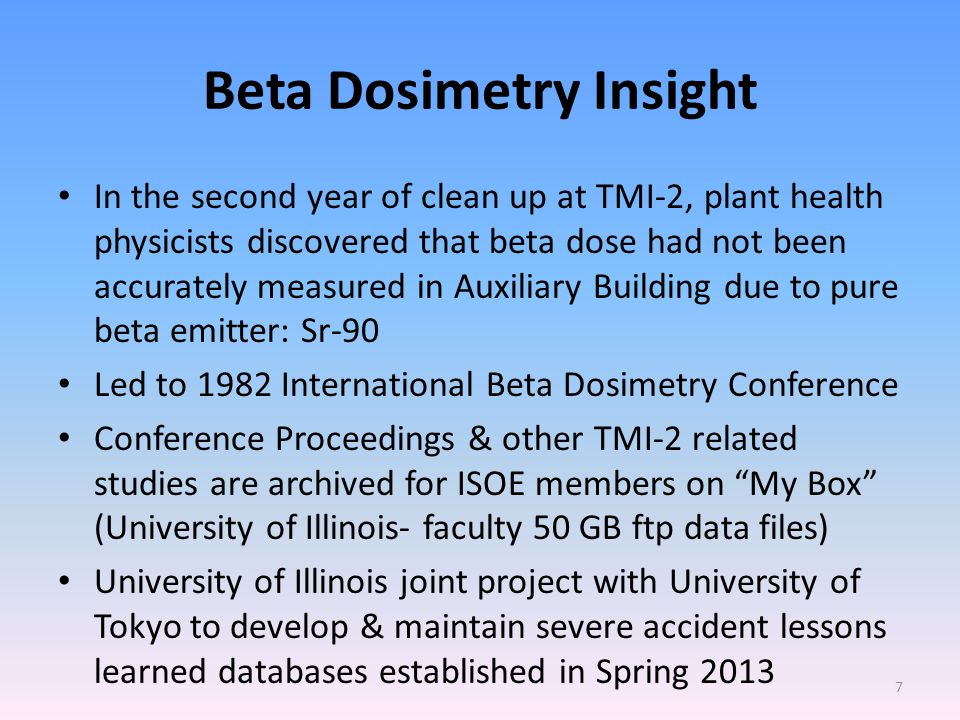 Beta Dosimetry Insight In the second year of clean up at TMI-2, plant health physicists discovered that beta dose had not been accurately measured in Auxiliary Building due to pure beta emitter: Sr-90 Led to 1982 International Beta Dosimetry Conference Conference Proceedings & other TMI-2 related studies are archived for ISOE members on My Box (University of Illinois- faculty 50 GB ftp data files) University of Illinois joint project with University of Tokyo to develop & maintain severe accident lessons learned databases established in Spring 2013 7