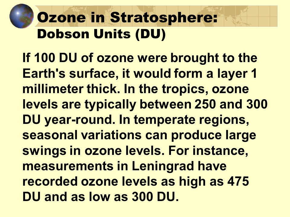 Ozone in Stratosphere: Dobson Units (DU) If 100 DU of ozone were brought to the Earth s surface, it would form a layer 1 millimeter thick.