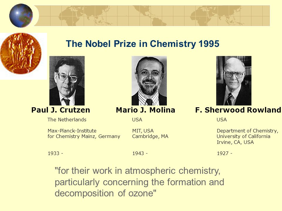 The Nobel Prize in Chemistry 1995 for their work in atmospheric chemistry, particularly concerning the formation and decomposition of ozone The Netherlands USA USA Max-Planck-Institute MIT, USA Department of Chemistry, for Chemistry Mainz, Germany Cambridge, MA University of California Irvine, CA, USA 1933 - 1943 - 1927 - Paul J.