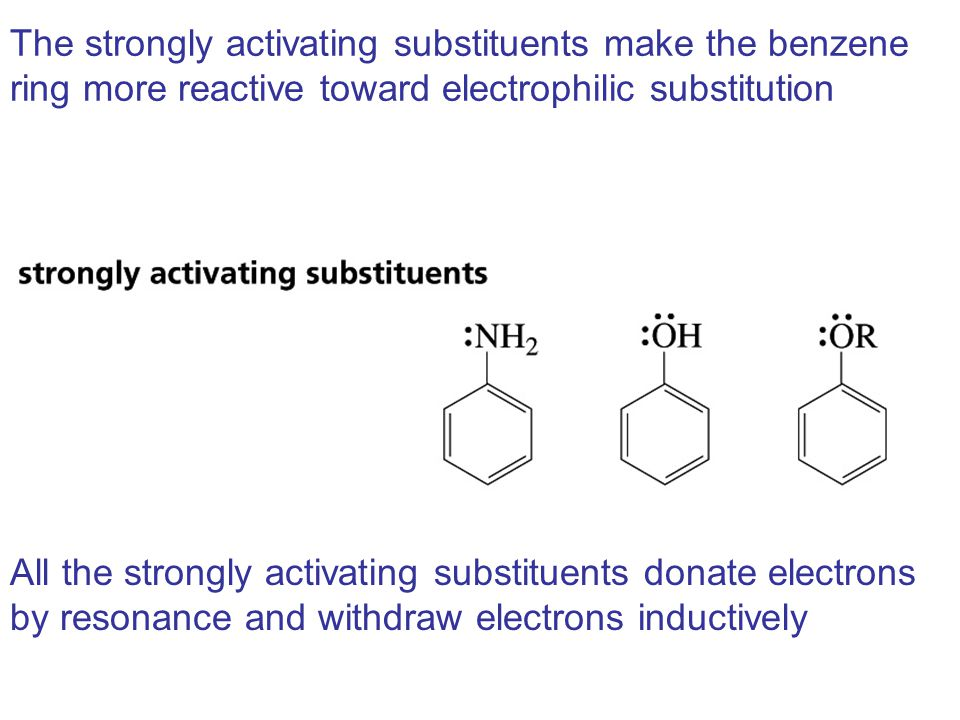 The strongly activating substituents make the benzene ring more reactive toward electrophilic substitution All the strongly activating substituents donate electrons by resonance and withdraw electrons inductively