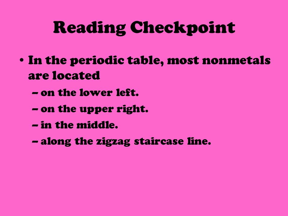 Reading Checkpoint In the periodic table, most nonmetals are located –on the lower left.
