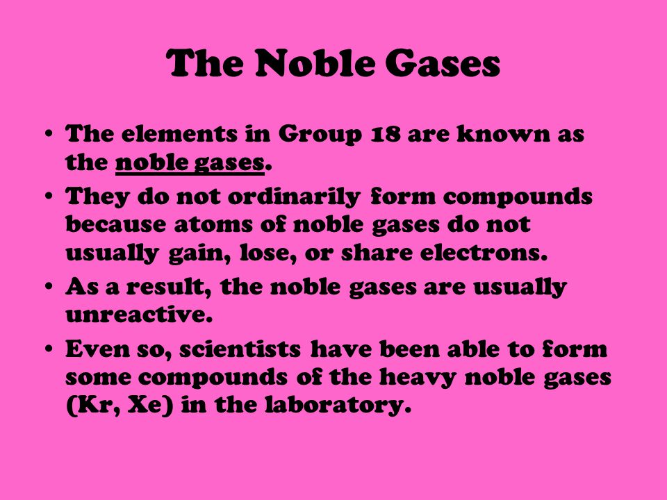 The Noble Gases The elements in Group 18 are known as the noble gases.
