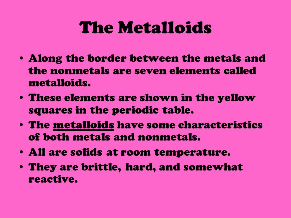 The Metalloids Along the border between the metals and the nonmetals are seven elements called metalloids.