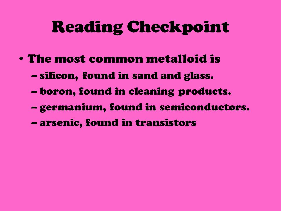 Reading Checkpoint The most common metalloid is –silicon, found in sand and glass.