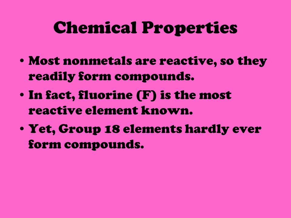 Chemical Properties Most nonmetals are reactive, so they readily form compounds.