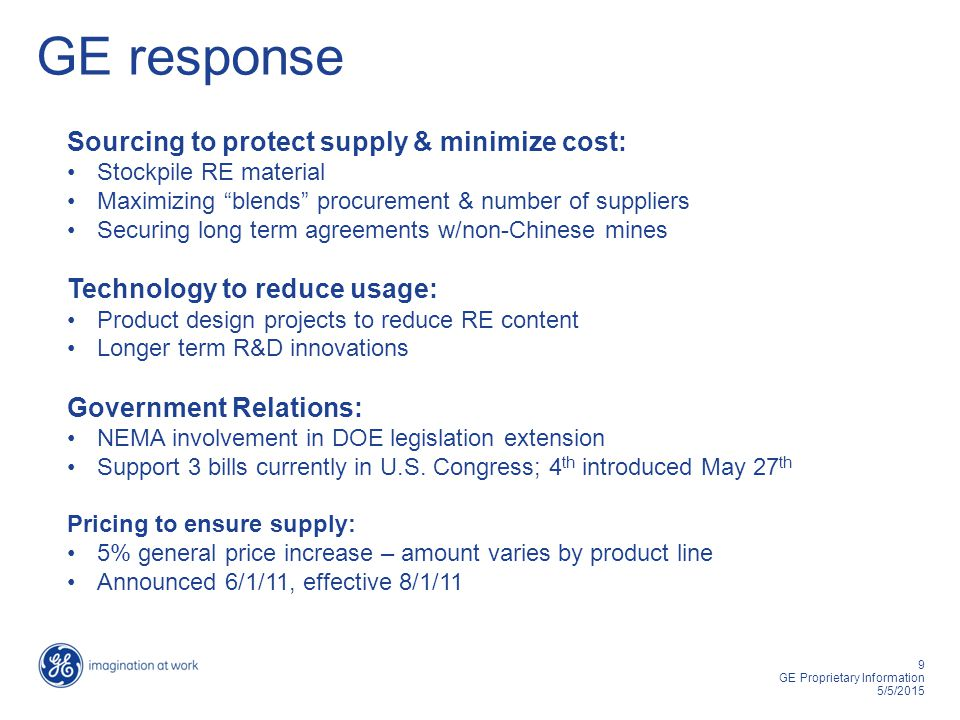 9 GE Proprietary Information 5/5/2015 GE response Sourcing to protect supply & minimize cost: Stockpile RE material Maximizing blends procurement & number of suppliers Securing long term agreements w/non-Chinese mines Technology to reduce usage: Product design projects to reduce RE content Longer term R&D innovations Government Relations: NEMA involvement in DOE legislation extension Support 3 bills currently in U.S.