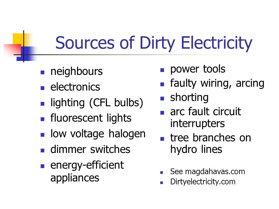 Sources of Dirty Electricity neighbours electronics lighting (CFL bulbs) fluorescent lights low voltage halogen dimmer switches energy-efficient appliances power tools faulty wiring, arcing shorting arc fault circuit interrupters tree branches on hydro lines See magdahavas.com Dirtyelectricity.com