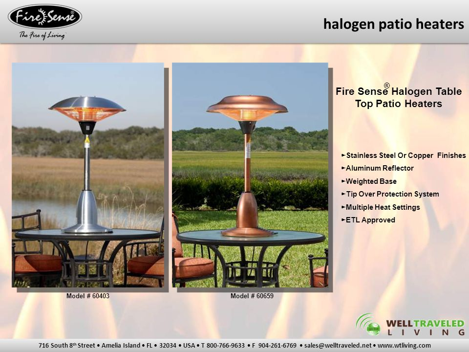 716 South 8 th Street Amelia Island FL 32034 USA T 800-766-9633 F 904-261-6769 sales@welltraveled.net www.wtliving.com Fire Sense Halogen Table Top Patio Heaters ► Stainless Steel Or Copper Finishes ► Aluminum Reflector ► Weighted Base ► Tip Over Protection System ► Multiple Heat Settings ► ETL Approved Model # 60403Model # 60659 ® halogen patio heaters