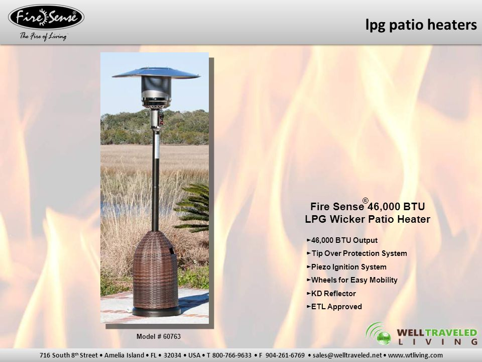 716 South 8 th Street Amelia Island FL 32034 USA T 800-766-9633 F 904-261-6769 sales@welltraveled.net www.wtliving.com Fire Sense 46,000 BTU LPG Wicker Patio Heater ► 46,000 BTU Output ► Tip Over Protection System ► Piezo Ignition System ► Wheels for Easy Mobility ► KD Reflector ► ETL Approved ® Model # 60763 lpg patio heaters