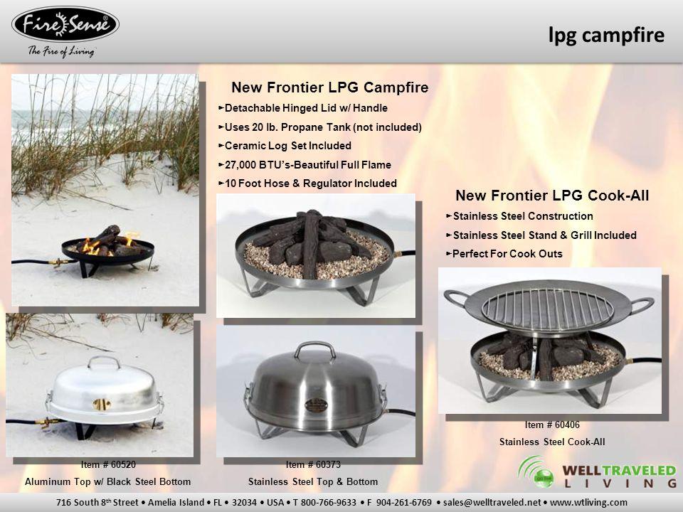 716 South 8 th Street Amelia Island FL 32034 USA T 800-766-9633 F 904-261-6769 sales@welltraveled.net www.wtliving.com lpg campfire New Frontier LPG Campfire ► Detachable Hinged Lid w/ Handle ► Uses 20 lb.