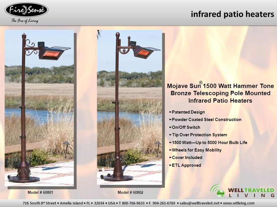 716 South 8 th Street Amelia Island FL 32034 USA T 800-766-9633 F 904-261-6769 sales@welltraveled.net www.wtliving.com infrared patio heaters Mojave Sun 1500 Watt Hammer Tone Bronze Telescoping Pole Mounted Infrared Patio Heaters ► Patented Design ► Powder Coated Steel Construction ► On/Off Switch ► Tip Over Protection System ► 1500 Watt—Up to 5000 Hour Bulb Life ► Wheels for Easy Mobility ► Cover Included ► ETL Approved Model # 60801Model # 60802 ®