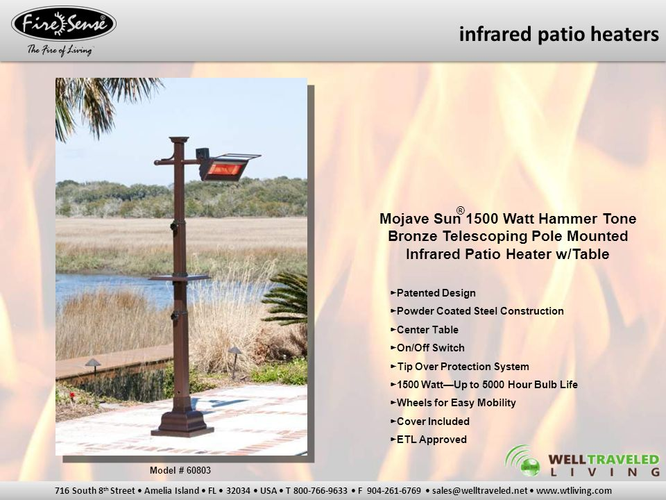 716 South 8 th Street Amelia Island FL 32034 USA T 800-766-9633 F 904-261-6769 sales@welltraveled.net www.wtliving.com Mojave Sun 1500 Watt Stainless Steel Telescoping Pole Mounted Infrared Patio Heaters ► Patented Design ► 304 Stainless Steel Construction ► Original Open Face Design Or New Ceramic Glass Face Design ► Tip Over Protection System ► 1500 Watt—Up to 5000 Hour Bulb Life ► Wheels for Easy Mobility ► Cover Included ► ETL Approved ® Model # 02117 (Open Face) Model # 60411 (Glass Face) infrared patio heaters
