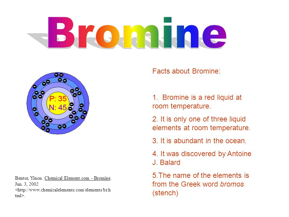 Facts about Bromine: 1. Bromine is a red liquid at room temperature.