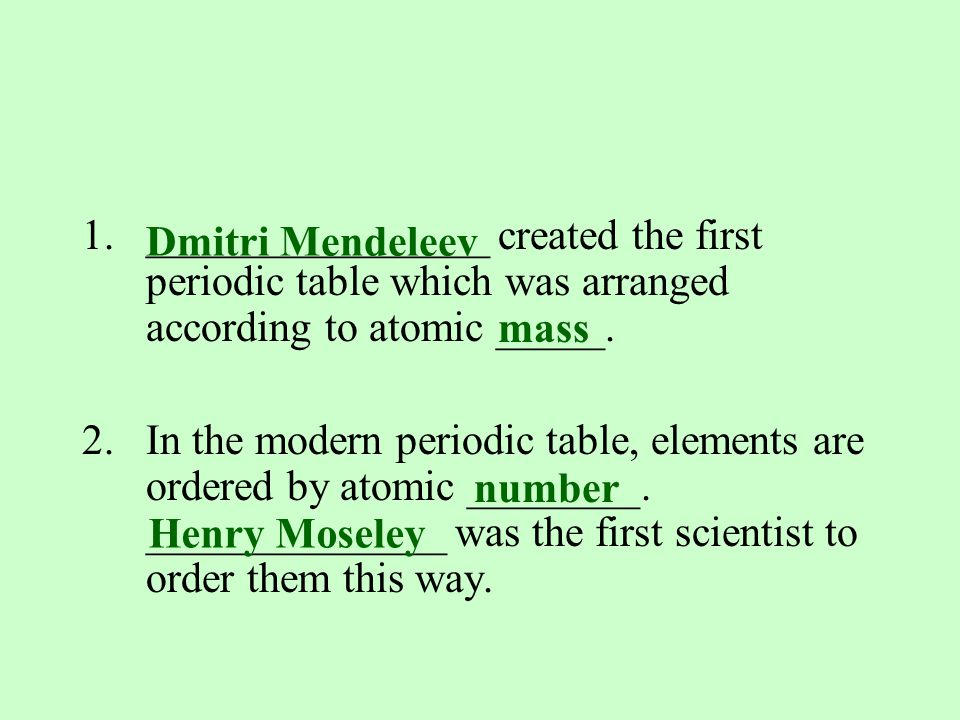 1.________________ created the first periodic table which was arranged according to atomic _____.