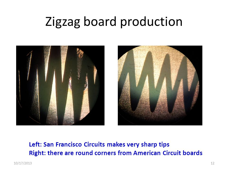 Zigzag board production Left: San Francisco Circuits makes very sharp tips Right: there are round corners from American Circuit boards 10/17/201312