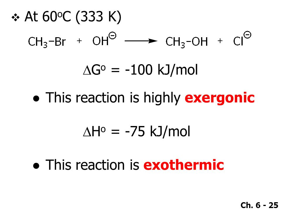 Ch. 6 - 25  At 60 o C (333 K)  G o = -100 kJ/mol ●This reaction is highly exergonic ●This reaction is exothermic  H o = -75 kJ/mol