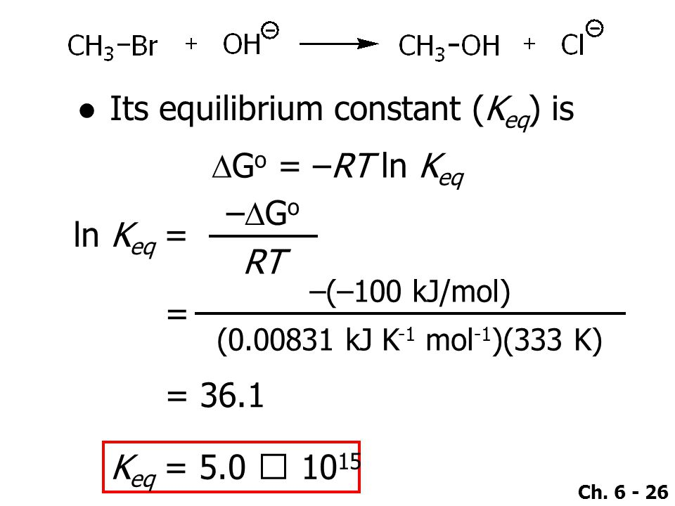 Ch. 6 - 26 ●Its equilibrium constant (K eq ) is  G o = –RT ln K eq ln K eq = –Go–Go RT = –(–100 kJ/mol) (0.00831 kJ K -1 mol -1 )(333 K) = 36.1 K e