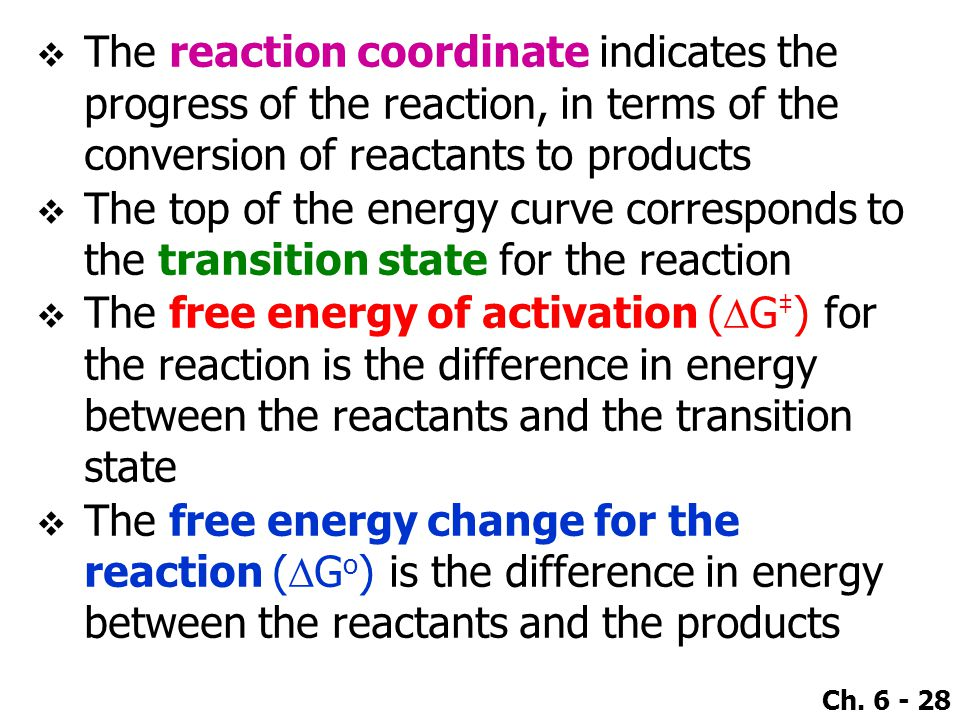 Ch. 6 - 28  The reaction coordinate indicates the progress of the reaction, in terms of the conversion of reactants to products  The top of the ener