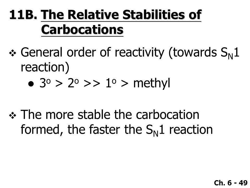 Ch. 6 - 49  General order of reactivity (towards S N 1 reaction) ●3 o > 2 o >> 1 o > methyl  The more stable the carbocation formed, the faster the
