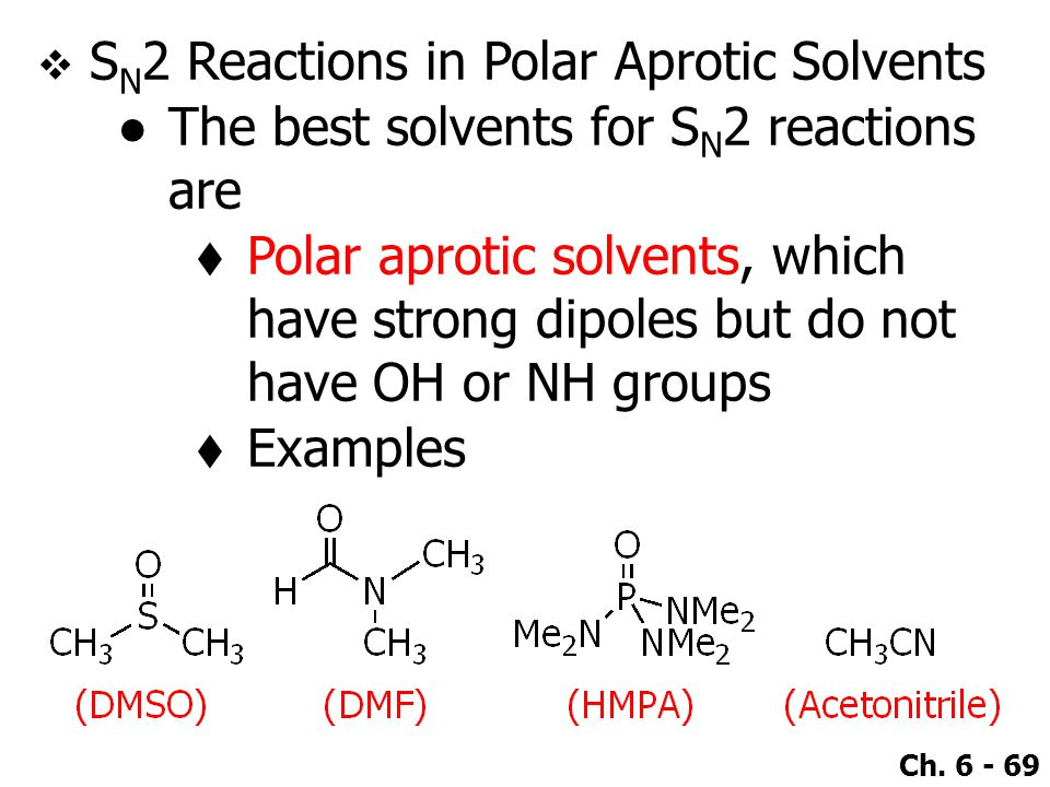 Ch. 6 - 69  S N 2 Reactions in Polar Aprotic Solvents ●The best solvents for S N 2 reactions are  Polar aprotic solvents, which have strong dipoles