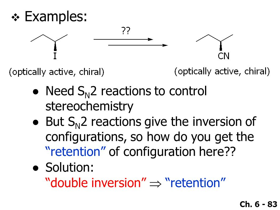 Ch. 6 - 83  Examples: ●Need S N 2 reactions to control stereochemistry ●But S N 2 reactions give the inversion of configurations, so how do you get t