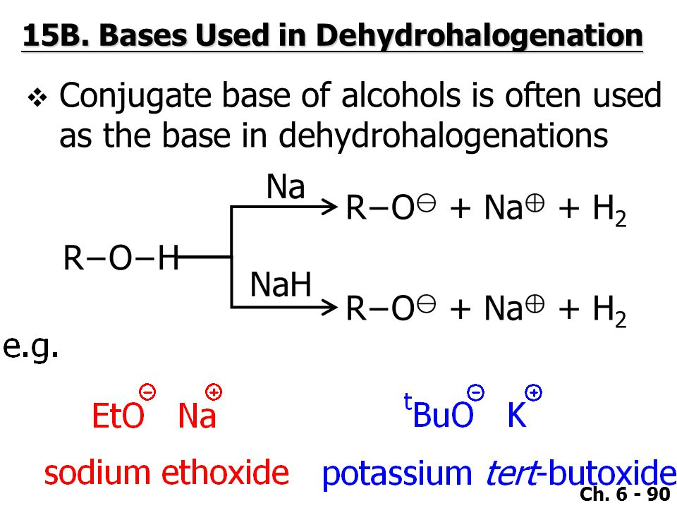Ch. 6 - 90  Conjugate base of alcohols is often used as the base in dehydrohalogenations 15B.