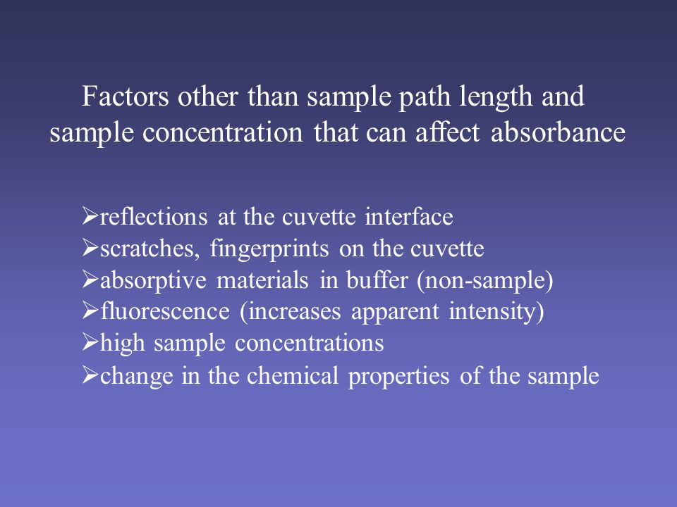 Factors other than sample path length and sample concentration that can affect absorbance  reflections at the cuvette interface  scratches, fingerprints on the cuvette  absorptive materials in buffer (non-sample)  fluorescence (increases apparent intensity)  high sample concentrations  change in the chemical properties of the sample