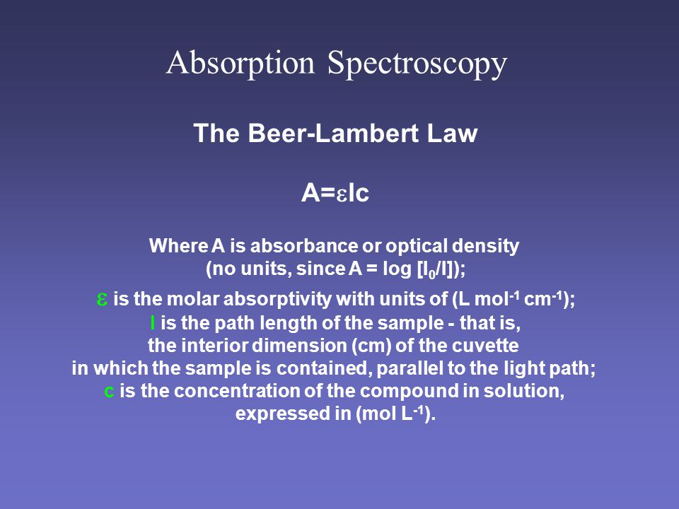 Absorption Spectroscopy The Beer-Lambert Law A=  lc Where A is absorbance or optical density (no units, since A = log [I 0 /I]);  is the molar absorptivity with units of (L mol -1 cm -1 ); l is the path length of the sample - that is, the interior dimension (cm) of the cuvette in which the sample is contained, parallel to the light path; c is the concentration of the compound in solution, expressed in (mol L -1 ).
