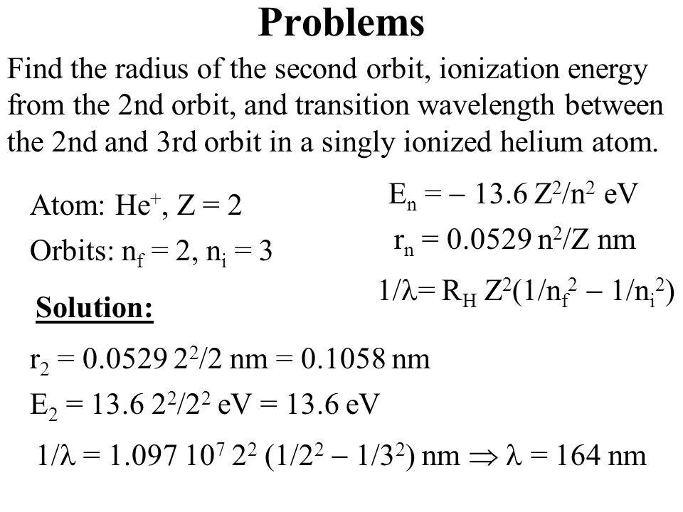Problems E n =  13.6 Z 2 /n 2 eV r n = 0.0529 n 2 /Z nm Find the radius of the second orbit, ionization energy from the 2nd orbit, and transition wavelength between the 2nd and 3rd orbit in a singly ionized helium atom.